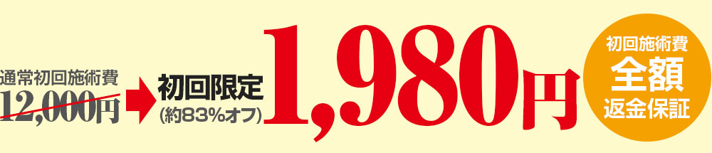 通常初回施術費12,000円のところ、初回限定価格1,980円。(約83%オフ)初回施術費 全額返金保証
