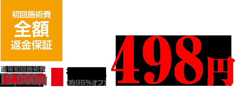 通常初回施術費12,000円のところ、初回限定価格498円。(約95%オフ)初回施術費 全額返金保証